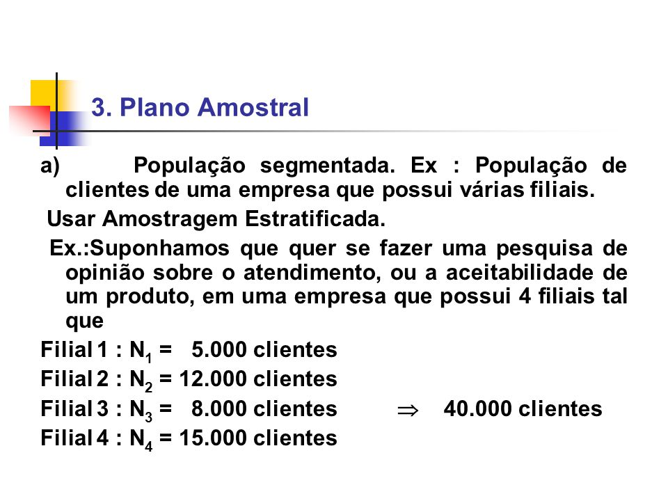 3. Plano Amostral a) População segmentada. Ex : População de clientes de uma empresa que possui várias filiais.
