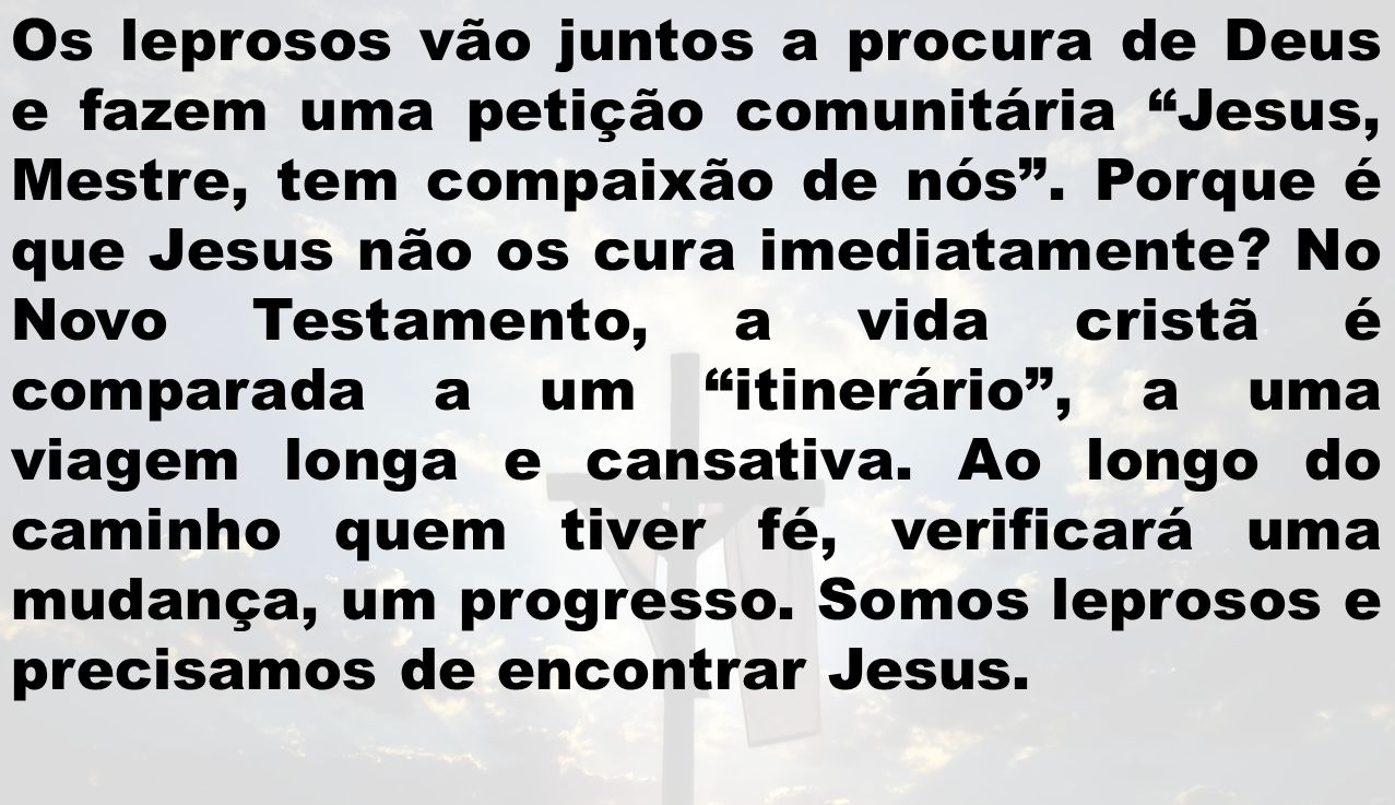 Os leprosos vão juntos a procura de Deus e fazem uma petição comunitária Jesus, Mestre, tem compaixão de nós .