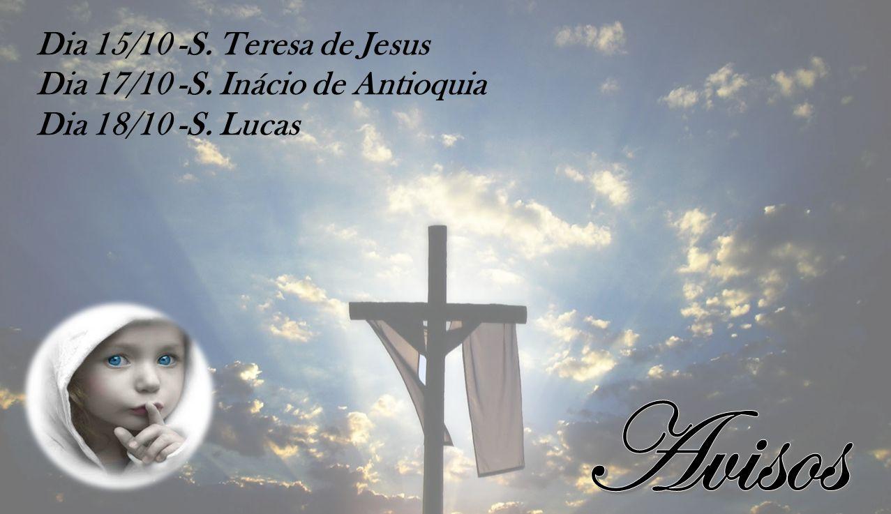 Avisos Dia 15/10 -S. Teresa de Jesus Dia 17/10 -S. Inácio de Antioquia