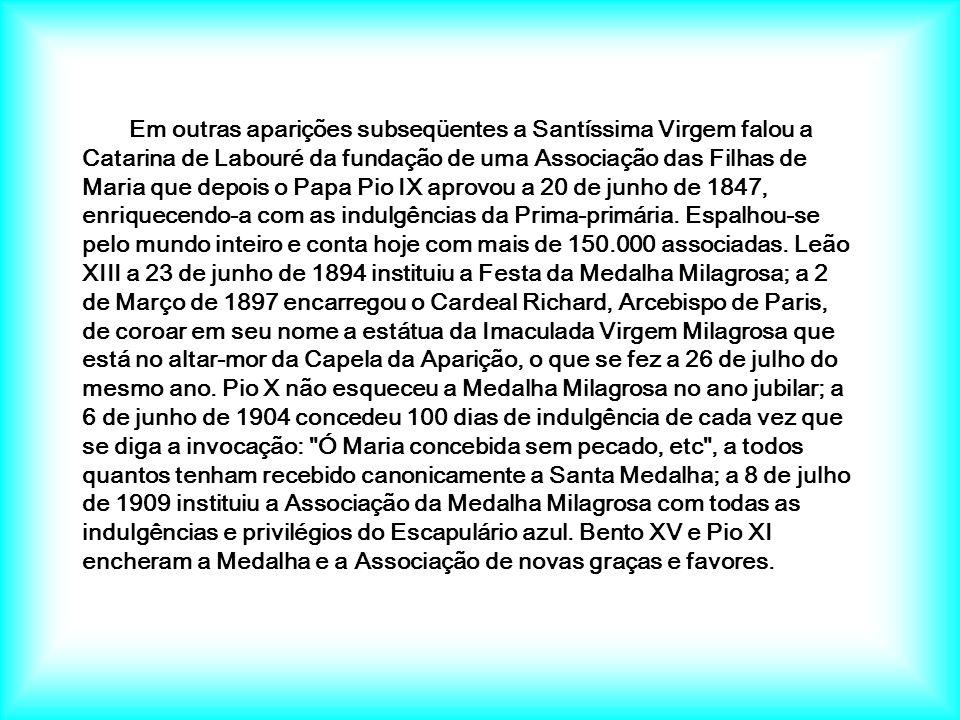 Em outras aparições subseqüentes a Santíssima Virgem falou a Catarina de Labouré da fundação de uma Associação das Filhas de Maria que depois o Papa Pio IX aprovou a 20 de junho de 1847, enriquecendo-a com as indulgências da Prima-primária.