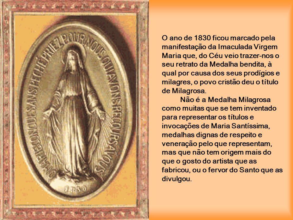 O ano de 1830 ficou marcado pela manifestação da Imaculada Virgem Maria que, do Céu veio trazer-nos o seu retrato da Medalha bendita, à qual por causa dos seus prodígios e milagres, o povo cristão deu o título de Milagrosa.