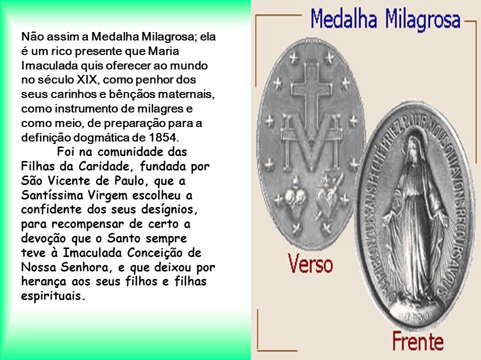Não assim a Medalha Milagrosa; ela é um rico presente que Maria Imaculada quis oferecer ao mundo no século XIX, como penhor dos seus carinhos e bênçãos maternais, como instrumento de milagres e como meio, de preparação para a definição dogmática de 1854.