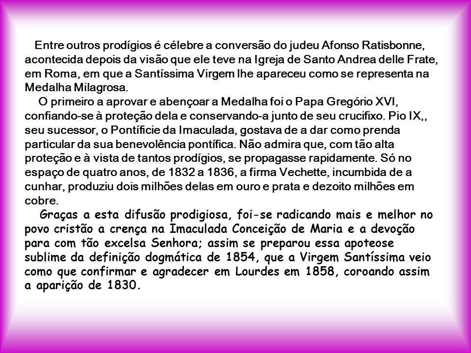 Entre outros prodígios é célebre a conversão do judeu Afonso Ratisbonne, acontecida depois da visão que ele teve na Igreja de Santo Andrea delle Frate, em Roma, em que a Santíssima Virgem lhe apareceu como se representa na Medalha Milagrosa.