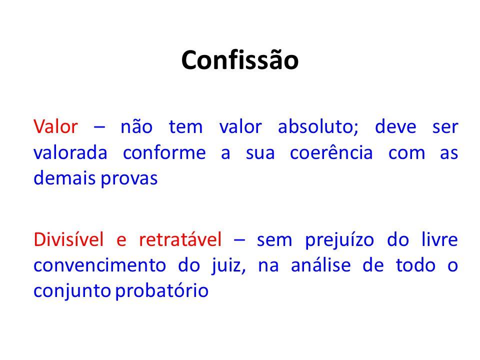 Confissão Valor – não tem valor absoluto; deve ser valorada conforme a sua coerência com as demais provas.