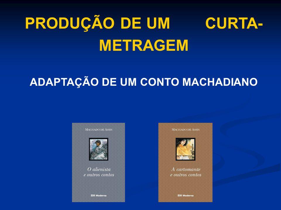 PRODUÇÃO DE UM CURTA-METRAGEM ADAPTAÇÃO DE UM CONTO MACHADIANO