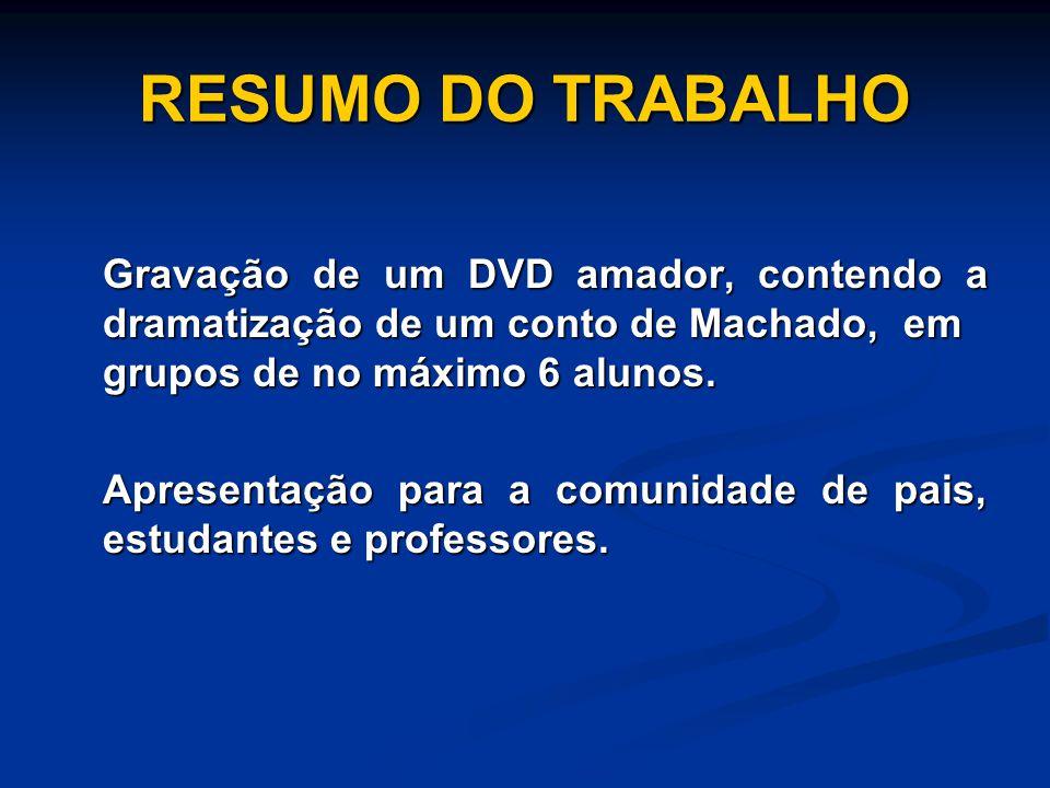 RESUMO DO TRABALHO Gravação de um DVD amador, contendo a dramatização de um conto de Machado, em grupos de no máximo 6 alunos.
