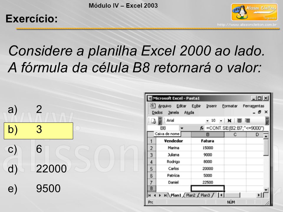 Módulo IV – Excel 2003 Exercício: Considere a planilha Excel 2000 ao lado. A fórmula da célula B8 retornará o valor: