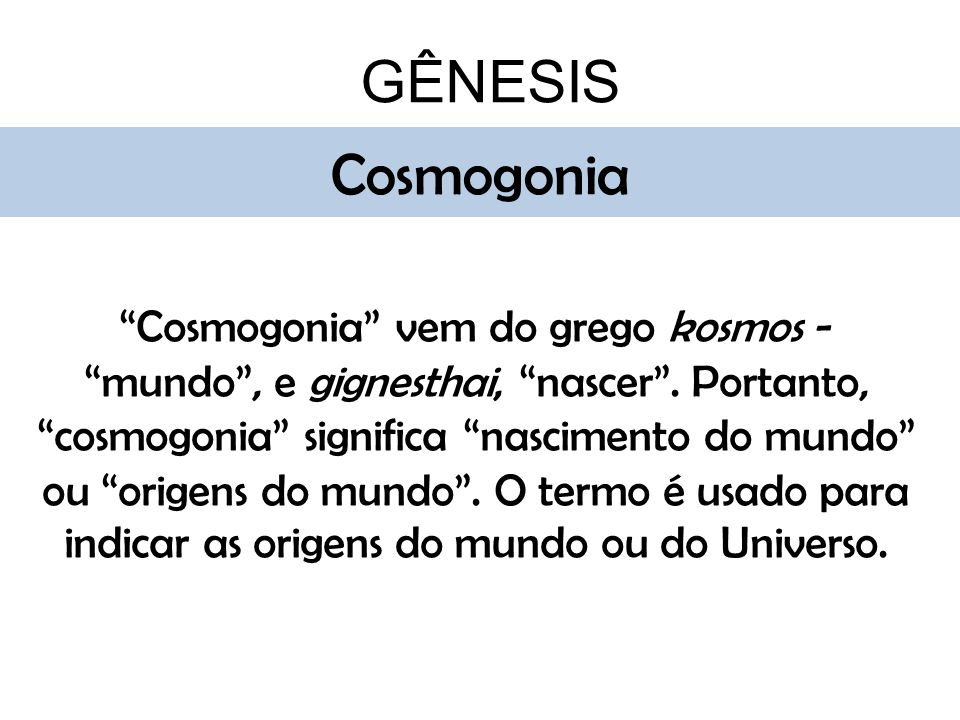 GÊNESIS Cosmogonia Cosmogonia vem do grego kosmos -