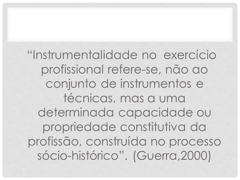 Instrumentalidade no exercício profissional refere-se, não ao conjunto de instrumentos e técnicas, mas a uma determinada capacidade ou propriedade constitutiva da profissão, construída no processo sócio-histórico .