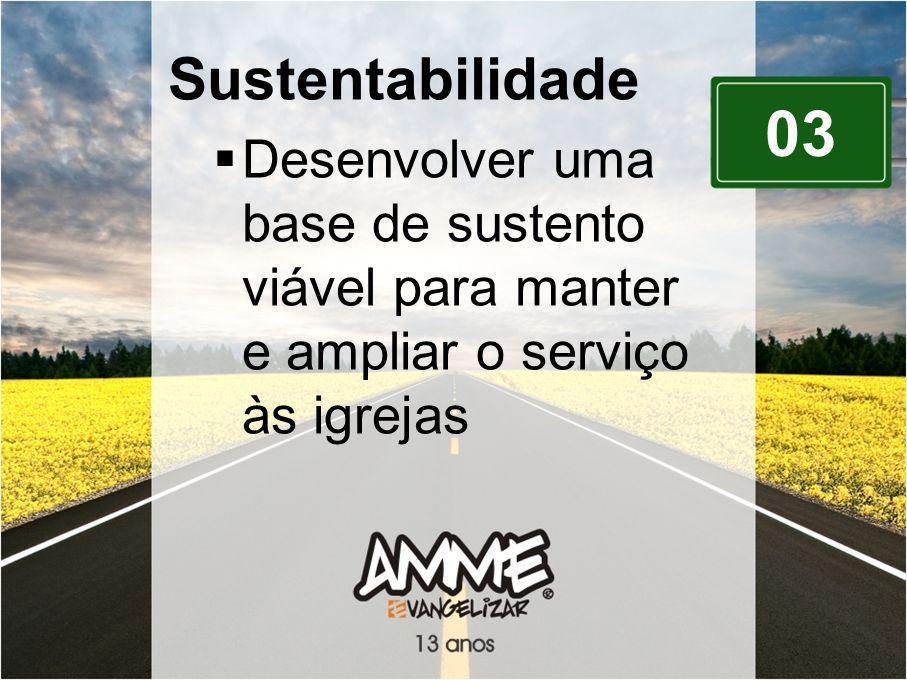 Sustentabilidade Desenvolver uma base de sustento viável para manter e ampliar o serviço às igrejas.