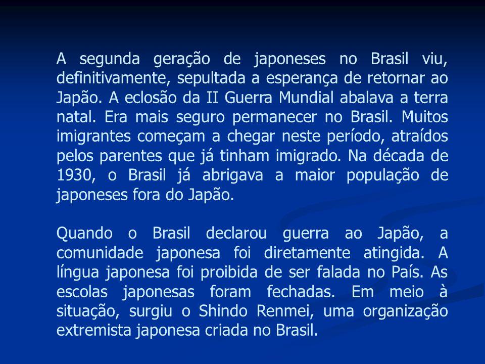 A segunda geração de japoneses no Brasil viu, definitivamente, sepultada a esperança de retornar ao Japão. A eclosão da II Guerra Mundial abalava a terra natal. Era mais seguro permanecer no Brasil. Muitos imigrantes começam a chegar neste período, atraídos pelos parentes que já tinham imigrado. Na década de 1930, o Brasil já abrigava a maior população de japoneses fora do Japão.