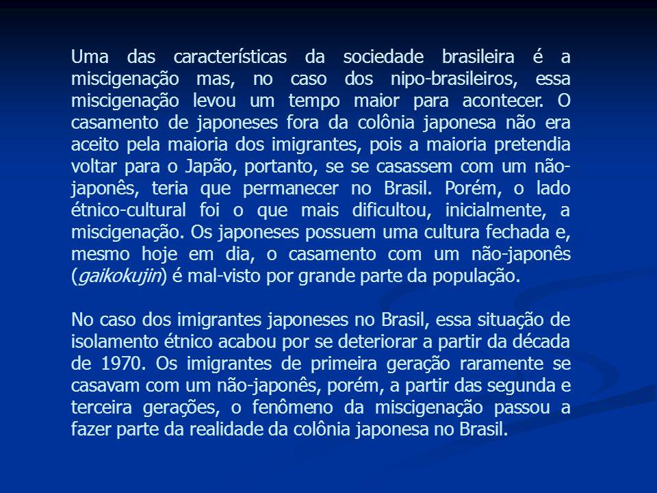 Uma das características da sociedade brasileira é a miscigenação mas, no caso dos nipo-brasileiros, essa miscigenação levou um tempo maior para acontecer. O casamento de japoneses fora da colônia japonesa não era aceito pela maioria dos imigrantes, pois a maioria pretendia voltar para o Japão, portanto, se se casassem com um não-japonês, teria que permanecer no Brasil. Porém, o lado étnico-cultural foi o que mais dificultou, inicialmente, a miscigenação. Os japoneses possuem uma cultura fechada e, mesmo hoje em dia, o casamento com um não-japonês (gaikokujin) é mal-visto por grande parte da população.