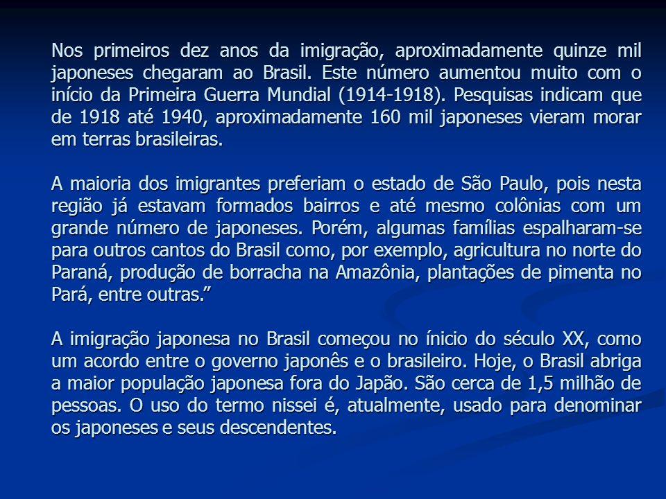 Nos primeiros dez anos da imigração, aproximadamente quinze mil japoneses chegaram ao Brasil. Este número aumentou muito com o início da Primeira Guerra Mundial (1914-1918). Pesquisas indicam que de 1918 até 1940, aproximadamente 160 mil japoneses vieram morar em terras brasileiras.
