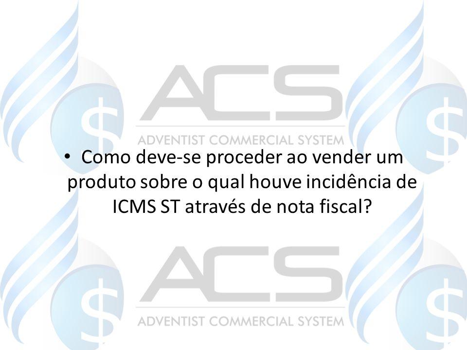 Como deve-se proceder ao vender um produto sobre o qual houve incidência de ICMS ST através de nota fiscal
