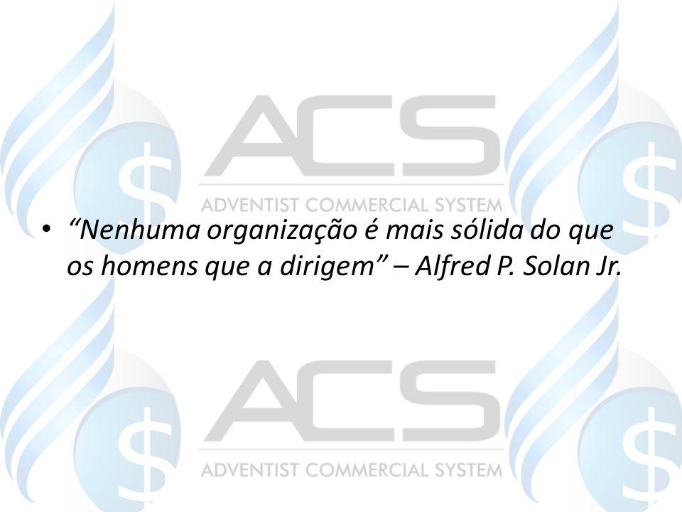 Nenhuma organização é mais sólida do que os homens que a dirigem – Alfred P. Solan Jr.