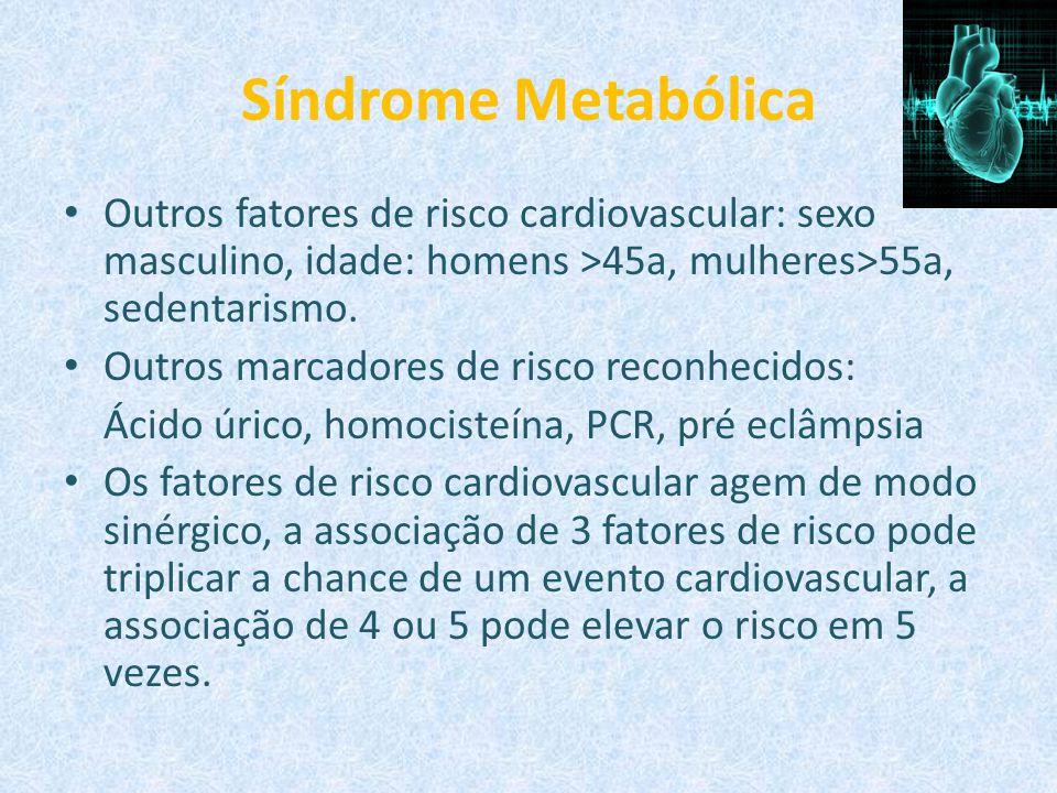Síndrome Metabólica Outros fatores de risco cardiovascular: sexo masculino, idade: homens >45a, mulheres>55a, sedentarismo.