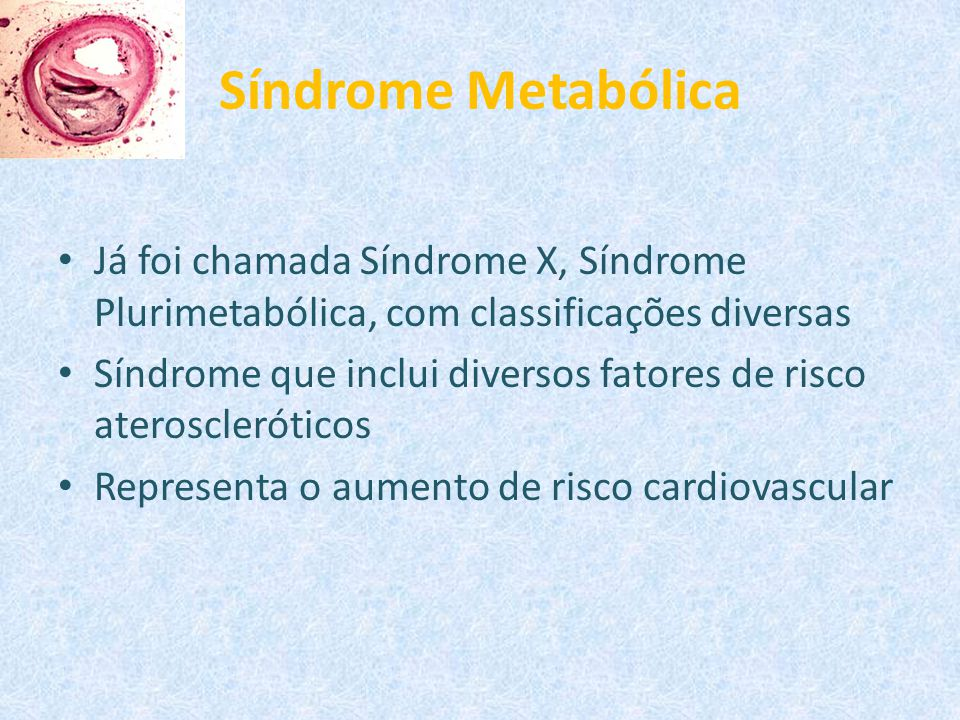 Síndrome Metabólica Já foi chamada Síndrome X, Síndrome Plurimetabólica, com classificações diversas.