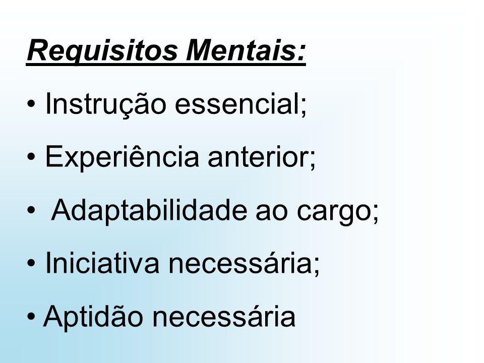 Requisitos Mentais: Instrução essencial; Experiência anterior; Adaptabilidade ao cargo; Iniciativa necessária;