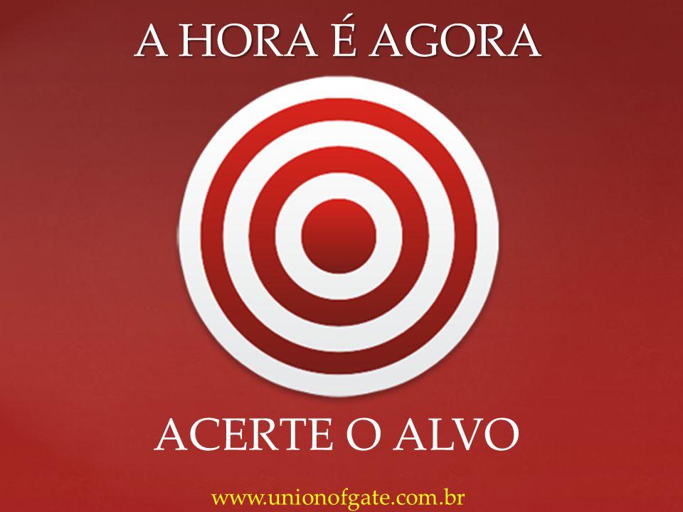A HORA É AGORA ACERTE O ALVO www.unionofgate.com.br