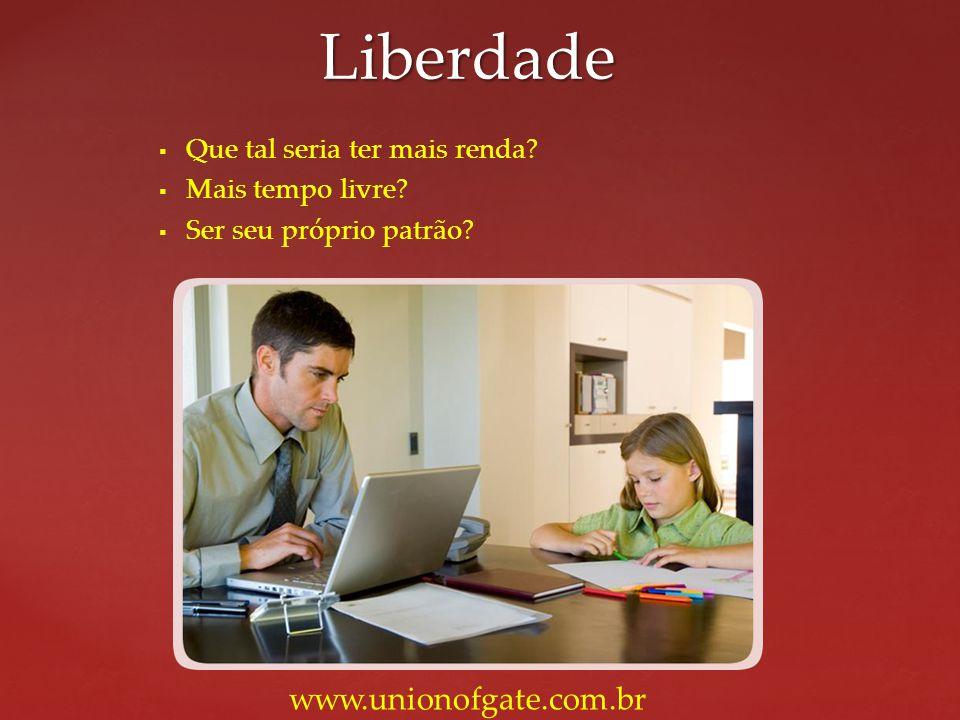 Liberdade www.unionofgate.com.br Que tal seria ter mais renda