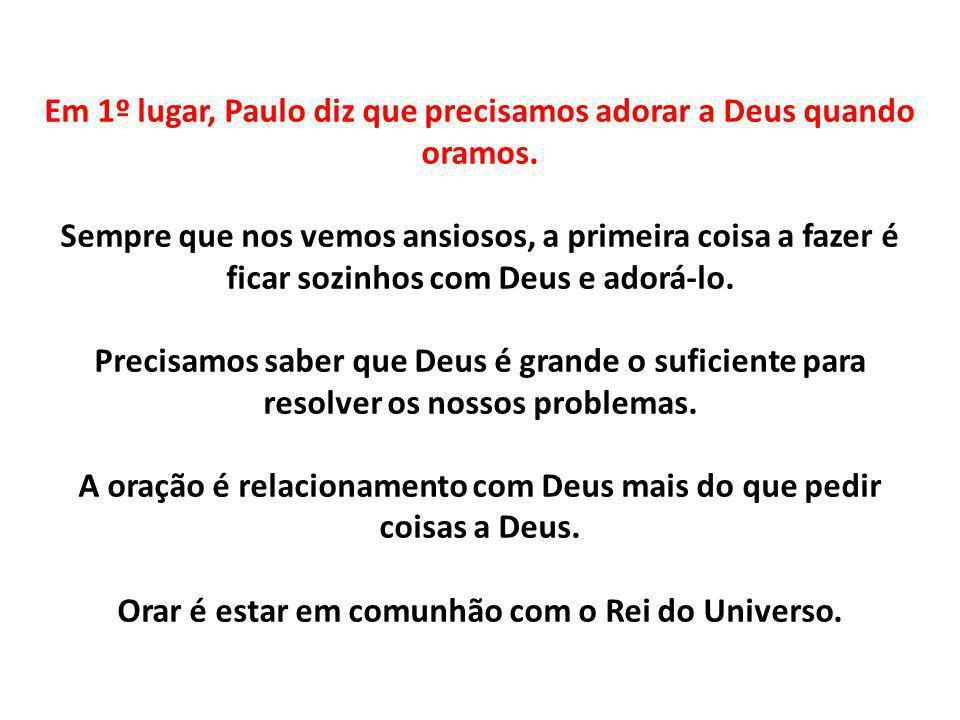 Em 1º lugar, Paulo diz que precisamos adorar a Deus quando oramos
