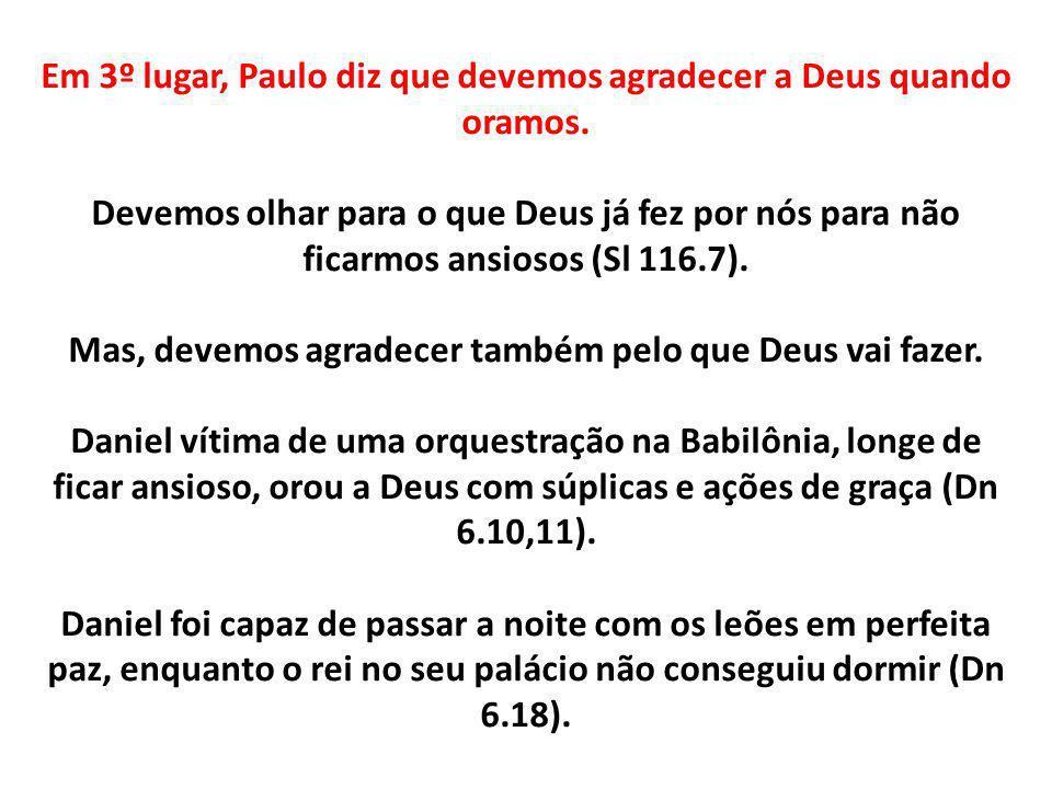 Em 3º lugar, Paulo diz que devemos agradecer a Deus quando oramos