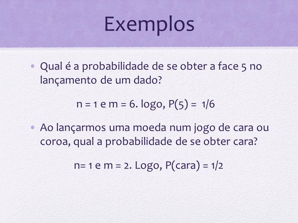 Exemplos Qual é a probabilidade de se obter a face 5 no lançamento de um dado n = 1 e m = 6. logo, P(5) = 1/6.