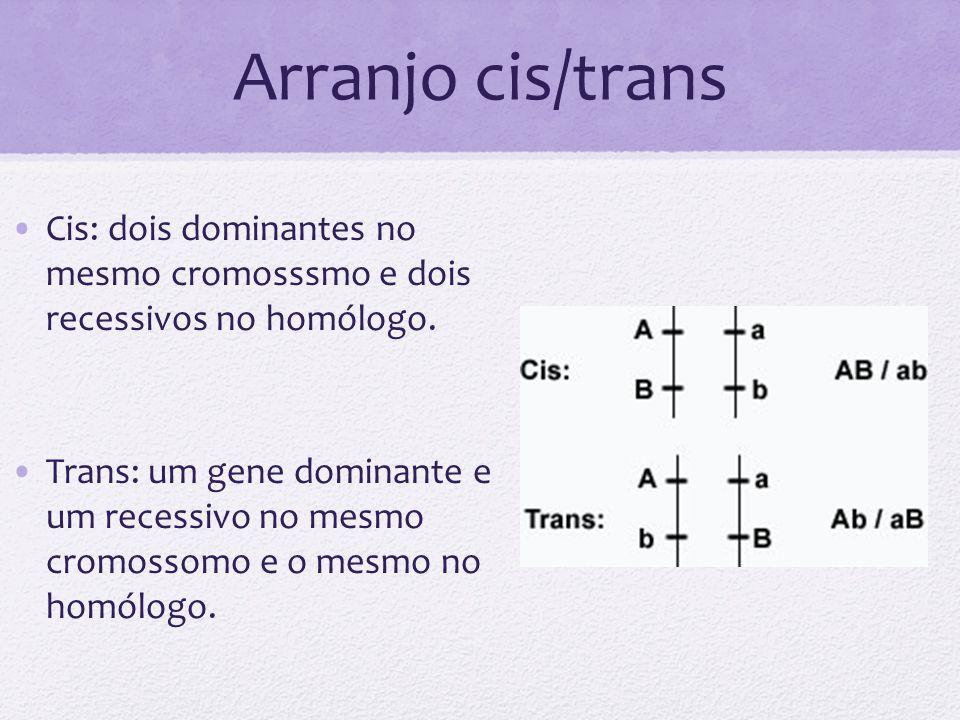 Arranjo cis/trans Cis: dois dominantes no mesmo cromosssmo e dois recessivos no homólogo.
