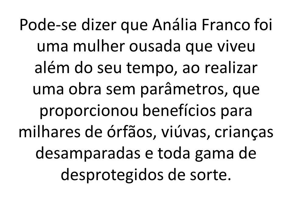 Pode-se dizer que Anália Franco foi uma mulher ousada que viveu além do seu tempo, ao realizar uma obra sem parâmetros, que proporcionou benefícios para milhares de órfãos, viúvas, crianças desamparadas e toda gama de desprotegidos de sorte.
