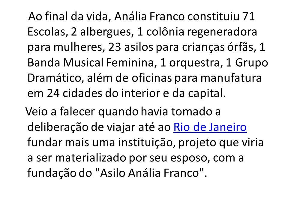 Ao final da vida, Anália Franco constituiu 71 Escolas, 2 albergues, 1 colônia regeneradora para mulheres, 23 asilos para crianças órfãs, 1 Banda Musical Feminina, 1 orquestra, 1 Grupo Dramático, além de oficinas para manufatura em 24 cidades do interior e da capital.