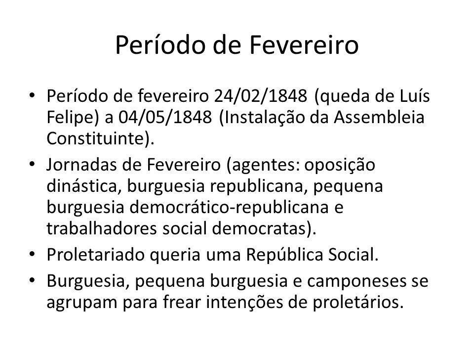 Período de Fevereiro Período de fevereiro 24/02/1848 (queda de Luís Felipe) a 04/05/1848 (Instalação da Assembleia Constituinte).