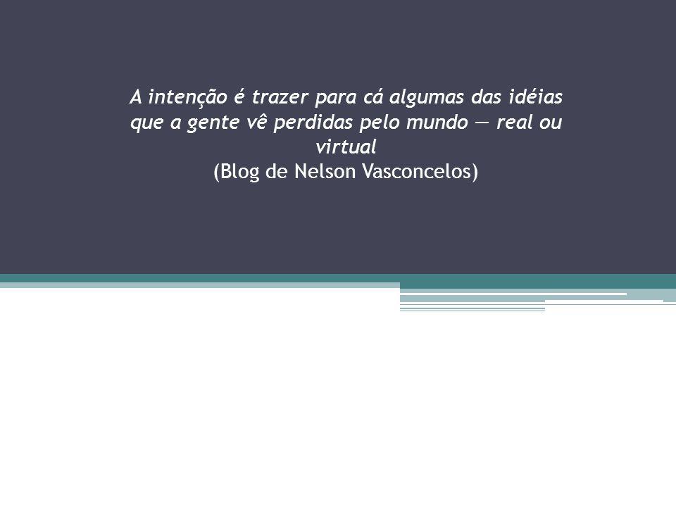A intenção é trazer para cá algumas das idéias que a gente vê perdidas pelo mundo — real ou virtual (Blog de Nelson Vasconcelos)
