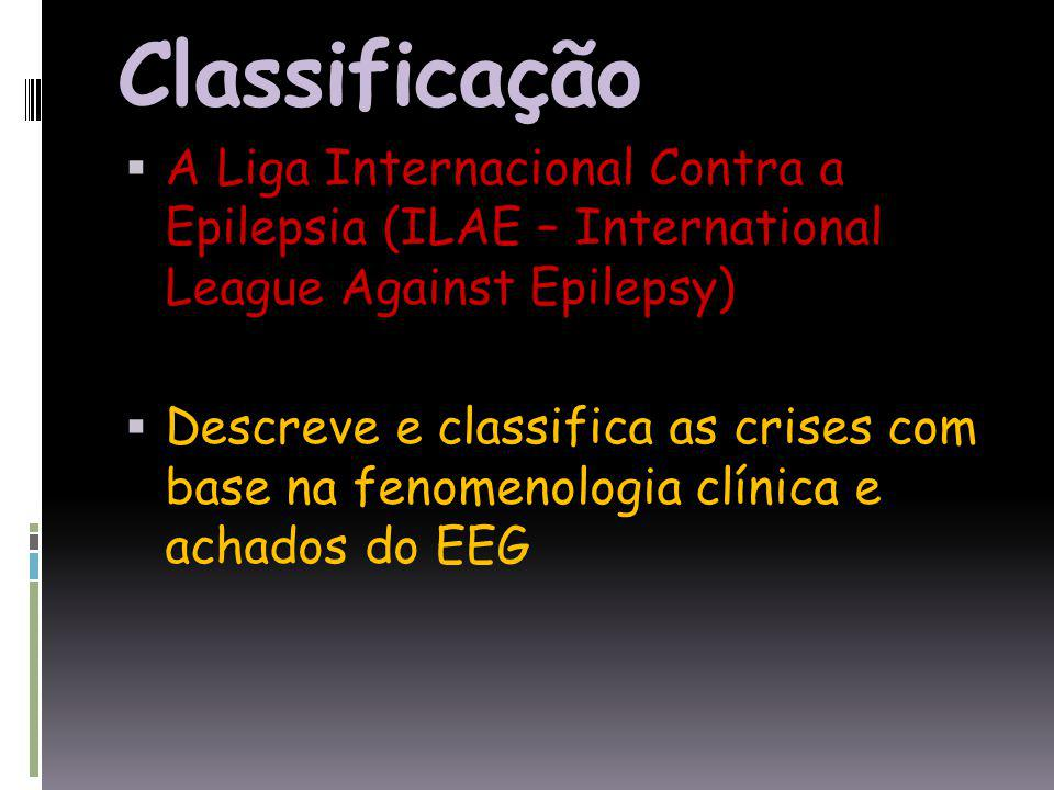 Classificação A Liga Internacional Contra a Epilepsia (ILAE – International League Against Epilepsy)