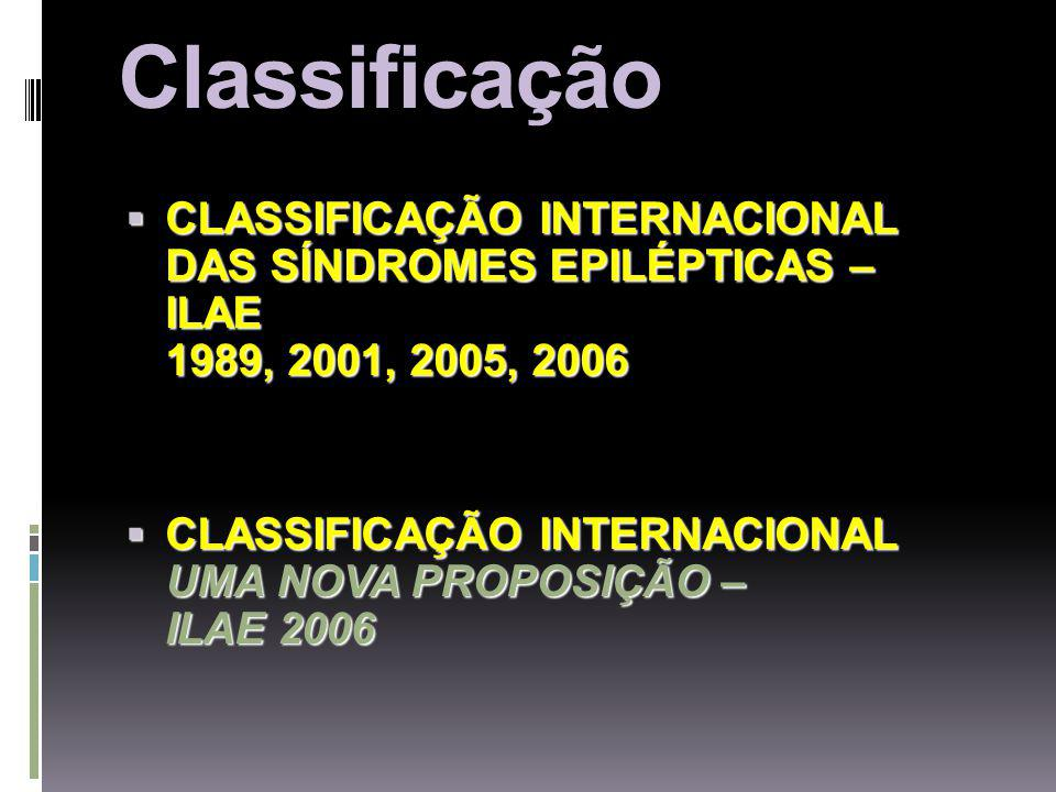 Classificação CLASSIFICAÇÃO INTERNACIONAL DAS SÍNDROMES EPILÉPTICAS – ILAE 1989, 2001, 2005, 2006.