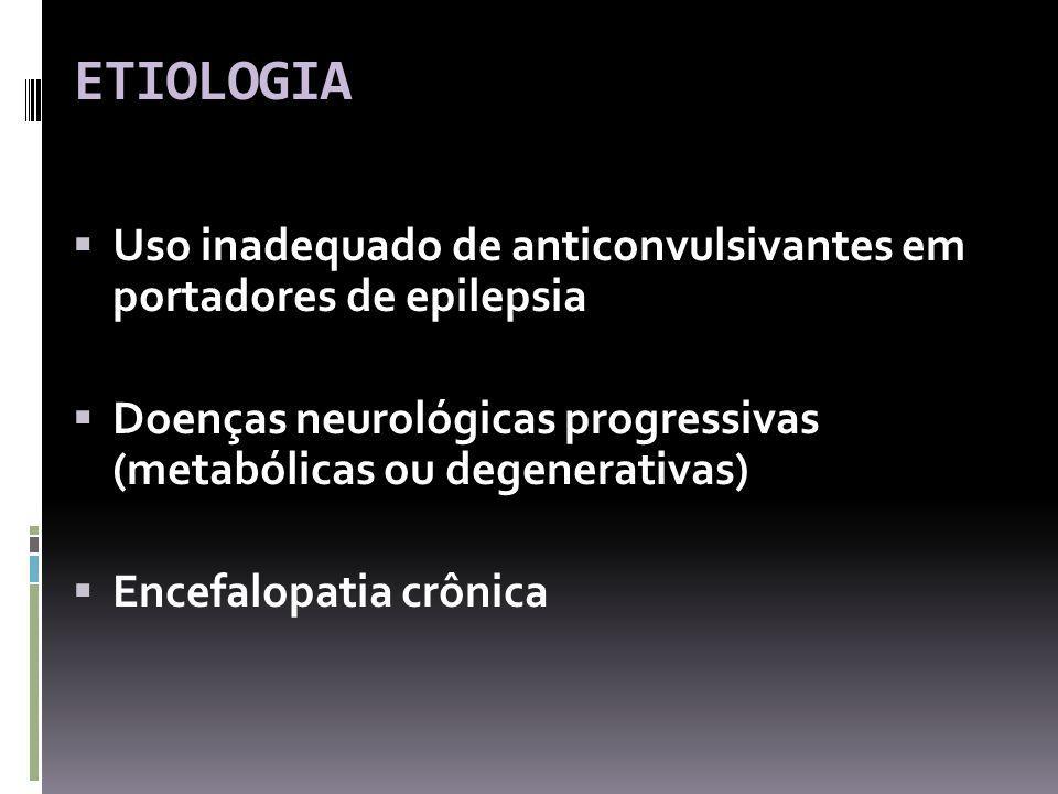ETIOLOGIA Uso inadequado de anticonvulsivantes em portadores de epilepsia. Doenças neurológicas progressivas (metabólicas ou degenerativas)