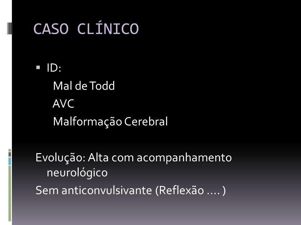 CASO CLÍNICO ID: Mal de Todd AVC Malformação Cerebral