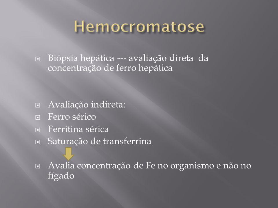 Hemocromatose Biópsia hepática --- avaliação direta da concentração de ferro hepática. Avaliação indireta: