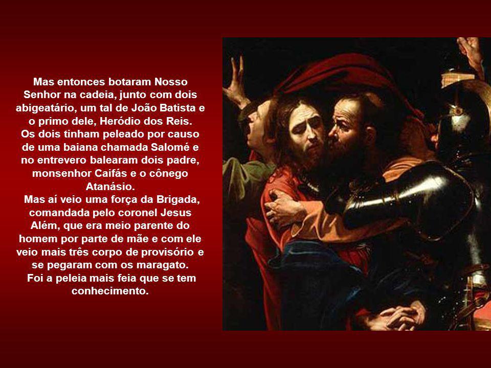 Mas entonces botaram Nosso Senhor na cadeia, junto com dois abigeatário, um tal de João Batista e o primo dele, Heródio dos Reis.