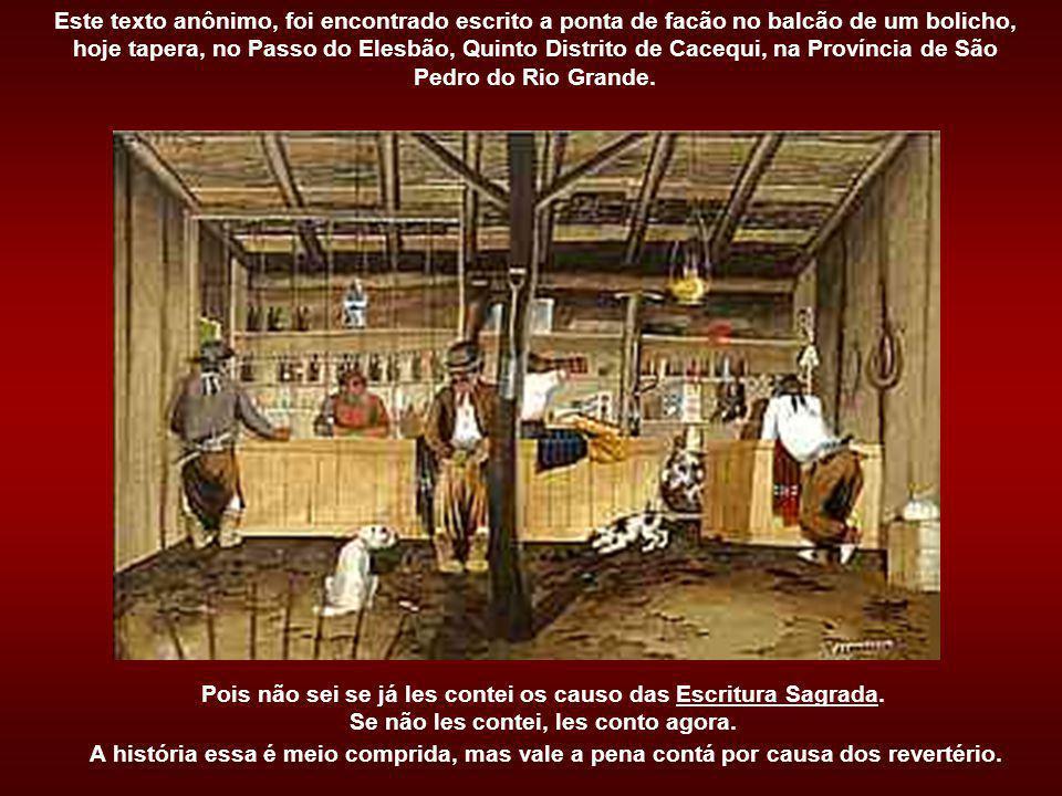Este texto anônimo, foi encontrado escrito a ponta de facão no balcão de um bolicho, hoje tapera, no Passo do Elesbão, Quinto Distrito de Cacequi, na Província de São Pedro do Rio Grande.