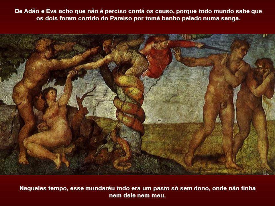 De Adão e Eva acho que não é perciso contá os causo, porque todo mundo sabe que os dois foram corrido do Paraíso por tomá banho pelado numa sanga.