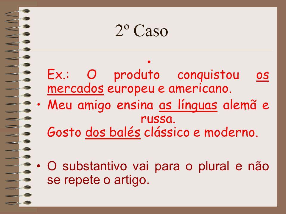 2º Caso Ex.: O produto conquistou os mercados europeu e americano. Meu amigo ensina as línguas alemã e russa. Gosto dos balés clássico e moderno.