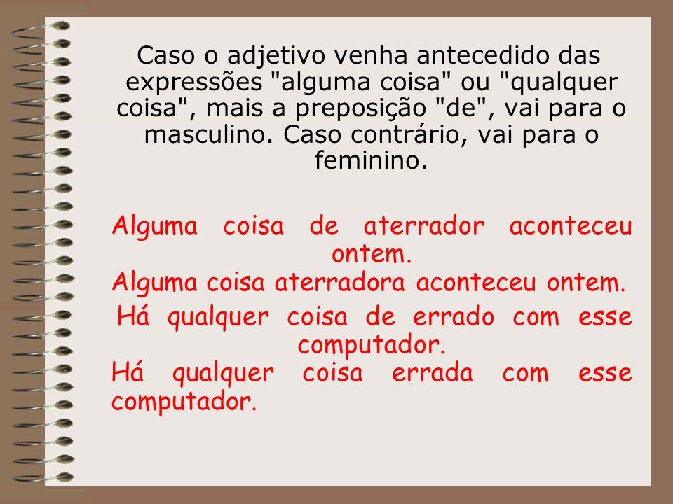 Caso o adjetivo venha antecedido das expressões alguma coisa ou qualquer coisa , mais a preposição de , vai para o masculino. Caso contrário, vai para o feminino.