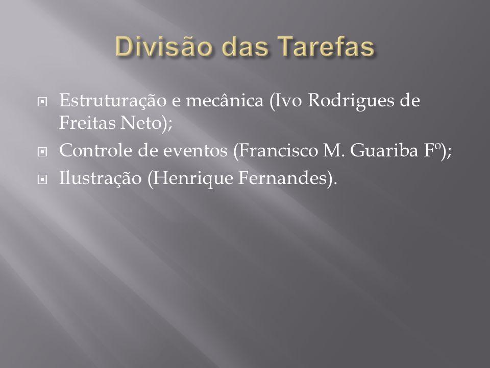 Divisão das Tarefas Estruturação e mecânica (Ivo Rodrigues de Freitas Neto); Controle de eventos (Francisco M. Guariba Fº);