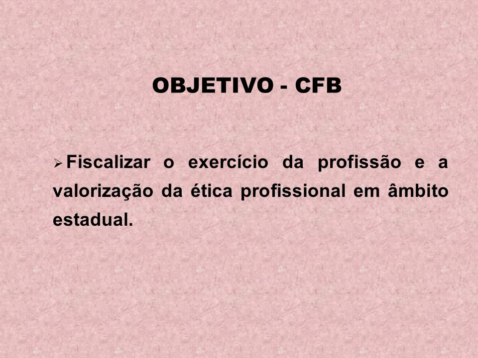 OBJETIVO - CFB Fiscalizar o exercício da profissão e a valorização da ética profissional em âmbito estadual.