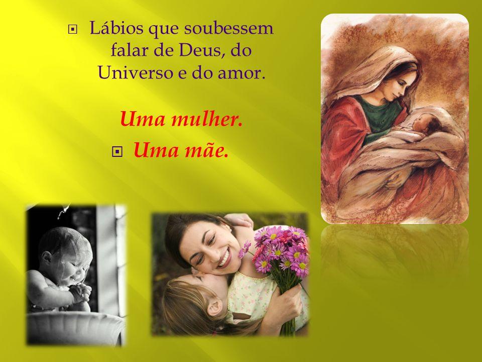 Lábios que soubessem falar de Deus, do Universo e do amor. Uma mulher.