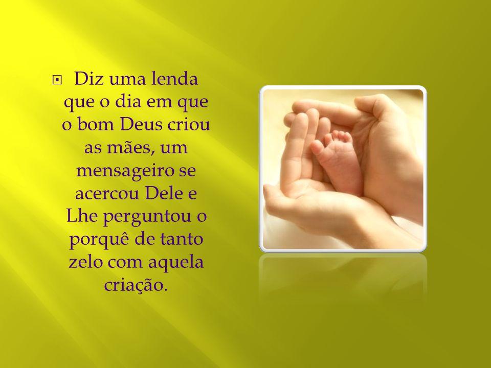 Diz uma lenda que o dia em que o bom Deus criou as mães, um mensageiro se acercou Dele e Lhe perguntou o porquê de tanto zelo com aquela criação.