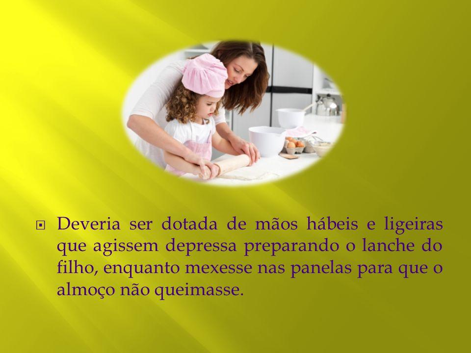 Deveria ser dotada de mãos hábeis e ligeiras que agissem depressa preparando o lanche do filho, enquanto mexesse nas panelas para que o almoço não queimasse.