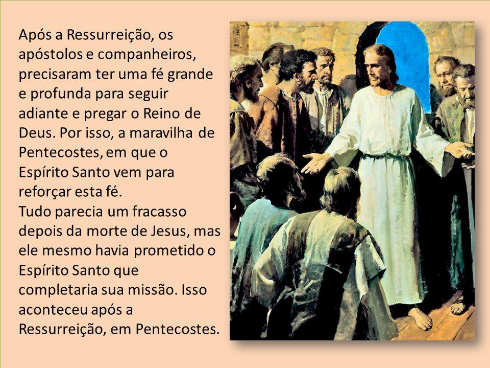 Após a Ressurreição, os apóstolos e companheiros, precisaram ter uma fé grande e profunda para seguir adiante e pregar o Reino de Deus. Por isso, a maravilha de Pentecostes, em que o Espírito Santo vem para reforçar esta fé.