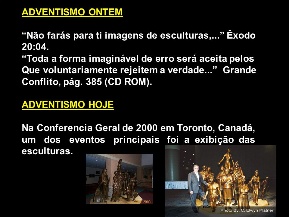 ADVENTISMO ONTEM Não farás para ti imagens de esculturas,... Êxodo. 20:04. Toda a forma imaginável de erro será aceita pelos.