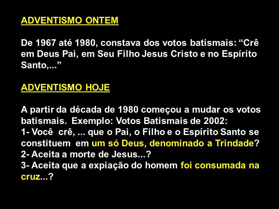 ADVENTISMO ONTEM De 1967 até 1980, constava dos votos batismais: Crê em Deus Pai, em Seu Filho Jesus Cristo e no Espírito Santo,...